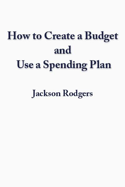 How to Create a Budget and use a Spending Plan By: Jackson Rodgers