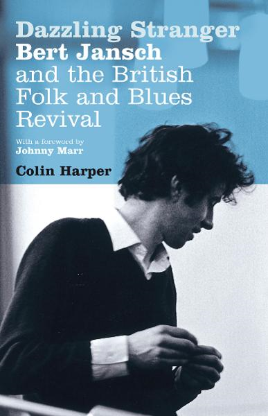 Dazzling Stranger Bert Jansch and the British Folk and Blues Revival