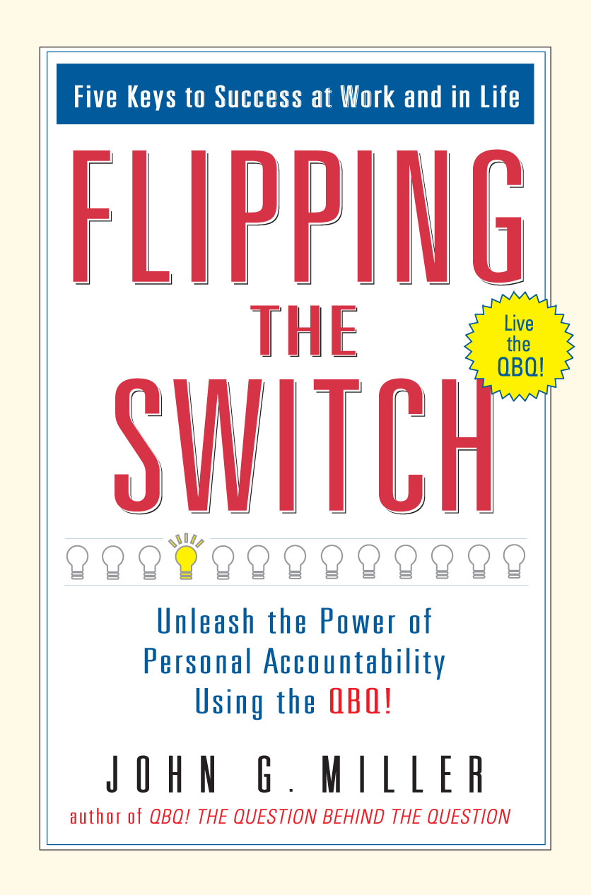 Flipping the Switch...: Unleash the Power of Personal Accountability Using the QBQ! By: John G. Miller