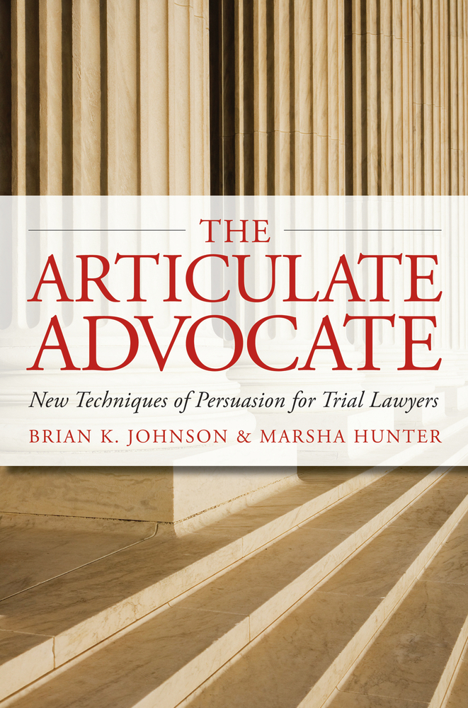 The Articulate Advocate: New Techniques of Persuasion for Trial Lawyers By: Brian K. Johnson,Marsha Hunter