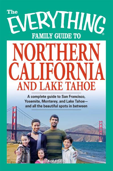 The Everything Family Guide to Northern California and Lake Tahoe: A complete guide to San Francisco, Yosemite, Monterey, and Lake Tahoe—and all the beautiful spots in between