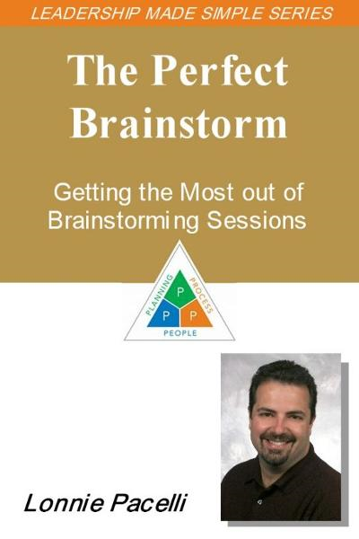 The Leadership Made Simple Series: The Perfect Brainstorm - Getting the Most out of Brainstorming Sessions By: Lonnie Pacelli