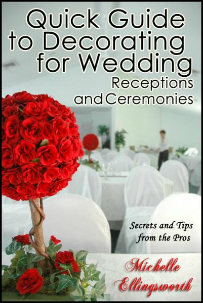 Quick Guide to Decorating for Wedding Receptions and Ceremonies: Secrets and Tips from the Pros By: Michelle Ellingsworth