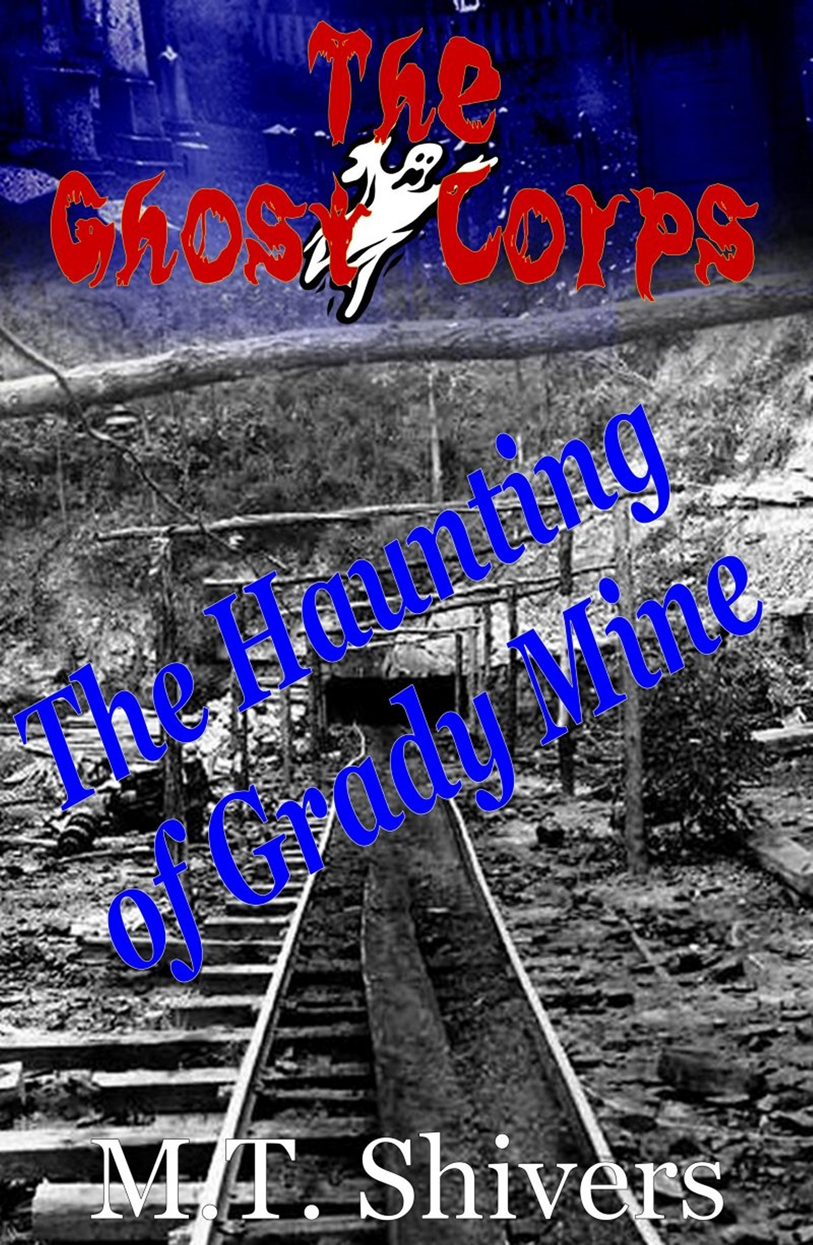 The Haunting of Grady Mine: The Ghost Corps By: M.T. Shivers