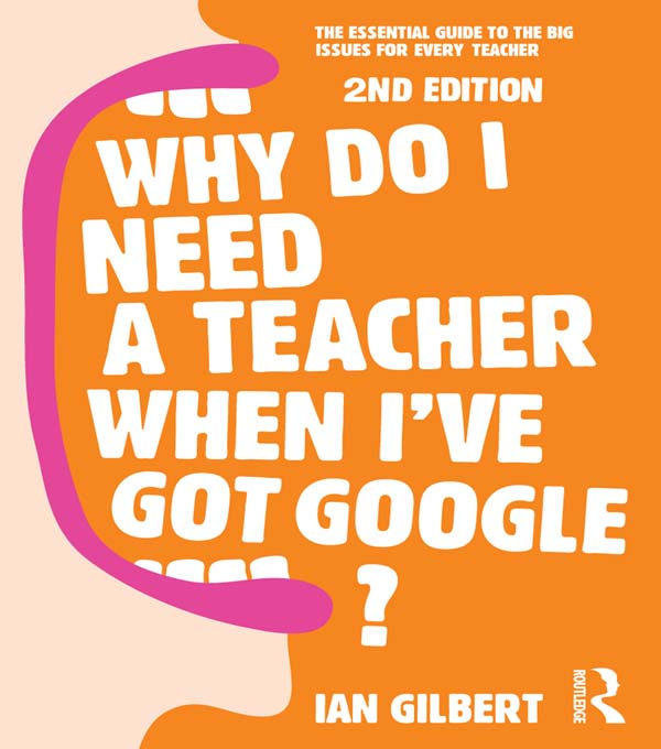 Why do i need a Teacher When I've got Google 2nd edition The essential guide to the big issues for every teacher