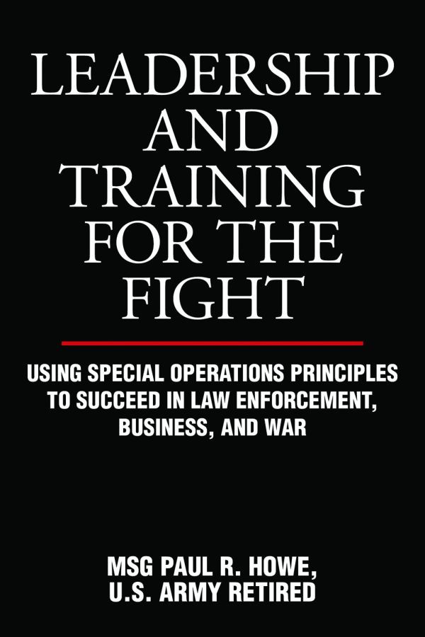 Leadership and Training for the Fight: Using Special Operations Principles to Succeed in Law Enforcement, Business, and War
