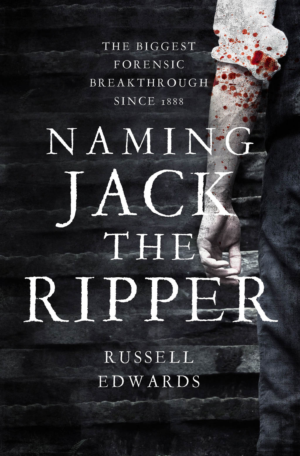 Naming Jack the Ripper New Crime Scene Evidence,  A Stunning Forensic Breakthrough,  The Killer Revealed