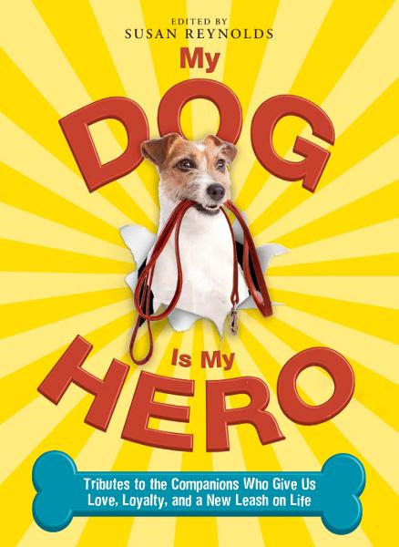My Dog Is My Hero: Tributes to the Companions Who Give Us Love,  Loyalty,  and a New Leash on Life