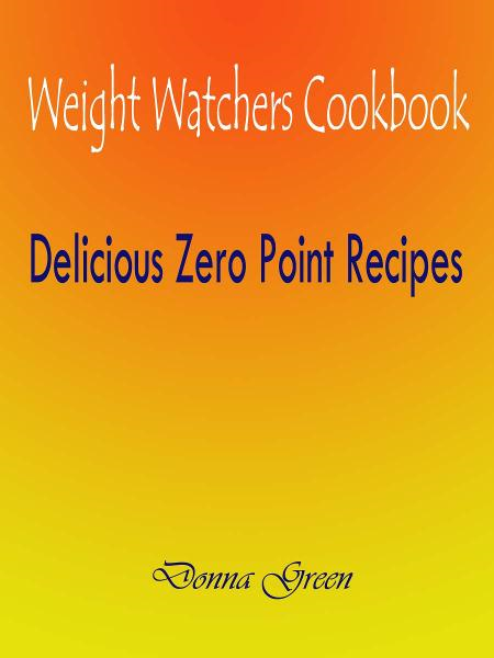 Weight Watchers Cookbook : Delicious Zero Point Recipes By: Donna Green