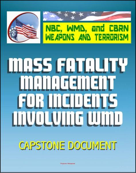 21st Century NBC WMD CBRN Weapons and Terrorism: Mass Fatality Management for Incidents Involving Weapons of Mass Destruction - Capstone Document from the U.S. Army and Department of Justice