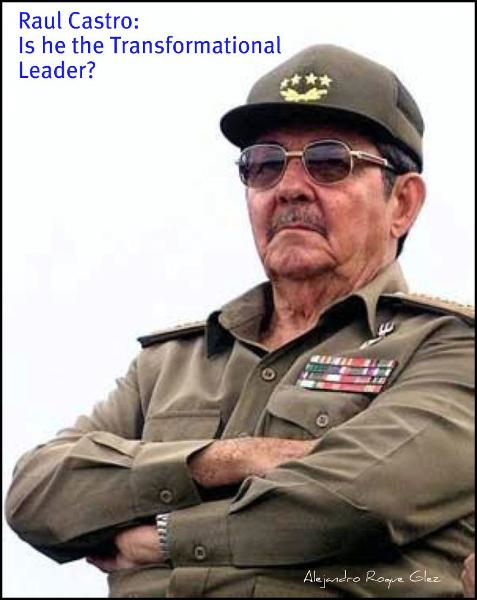 Raul Castro: Is he the Transformational Leader? By: Alejandro Roque Glez
