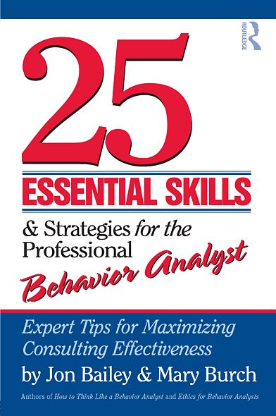 25 Essential Skills and Strategies for the Professional Behavior Analyst: Expert Tips for Maximizing Consulting Effectiveness By: Jon Bailey,Mary Burch