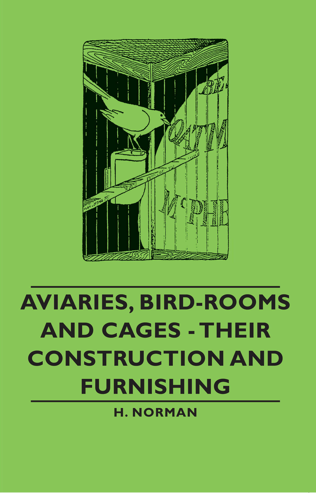 Aviaries, Bird-Rooms and Cages - Their Construction and Furnishing By: H. Norman