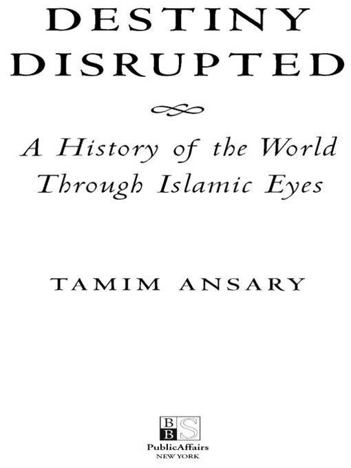 Destiny Disrupted: A History of the World Through Islamic Eyes By: Tamim Ansary