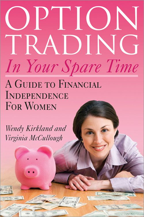 Option Trading In Your Spare Time: A Guide To Financial Independence For Women By: Wendy Kirkland Virginia McCullough