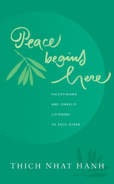 Peace Begins Here: Palestinians and Israelis Listening to Each Other By: Thich Nhat Hanh