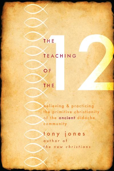 Teaching of the Twelve: Believing and Practicing the Primitive Christianity of the Ancient Didache Community By: Tony Jones