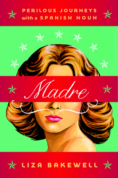 Madre: Perilous Journeys with a Spanish Noun By: Liza Bakewell