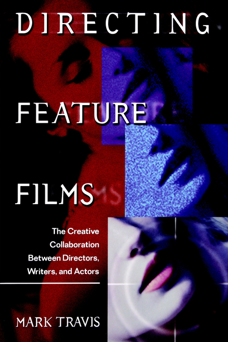 Directing Feature Films: The Creative Collaborarion Between Director, Writers, and Actors By: Mark Travis