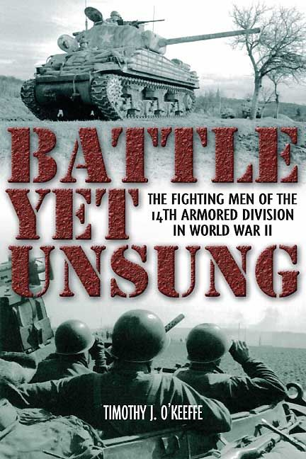 Battle Yet Unsung: The Fighting Men of the 14th Armored Division in World War II By: Timothy J. O Keefe