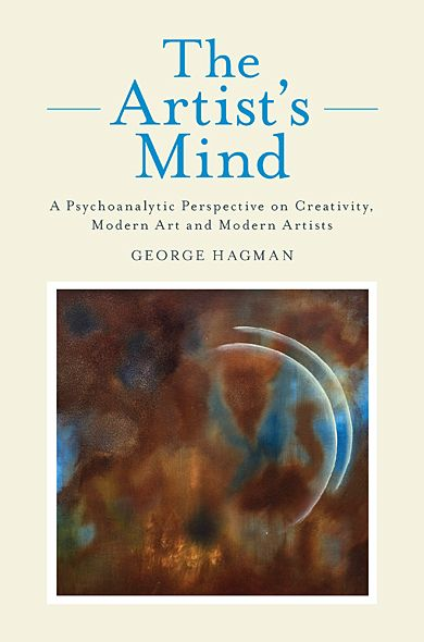 The Artist's Mind: A Psychoanalytic Perspective on Creativity, Modern Art and Modern Artists By: George Hagman