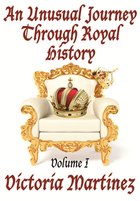 An Unusual Journey Through Royal History Volume I By: Victoria Martinez