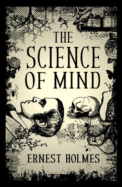 The Science of Mind By: Ernest Holmes