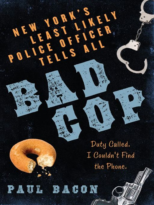Bad Cop: New York's Least Likely Police Officer Tells All By: Paul Bacon