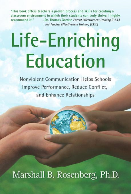 Marshall B.  Rosenberg - Life-Enriching Education: Nonviolent Communication Helps Schools Improve Performance, Reduce Conflict, and Enhance Relationships