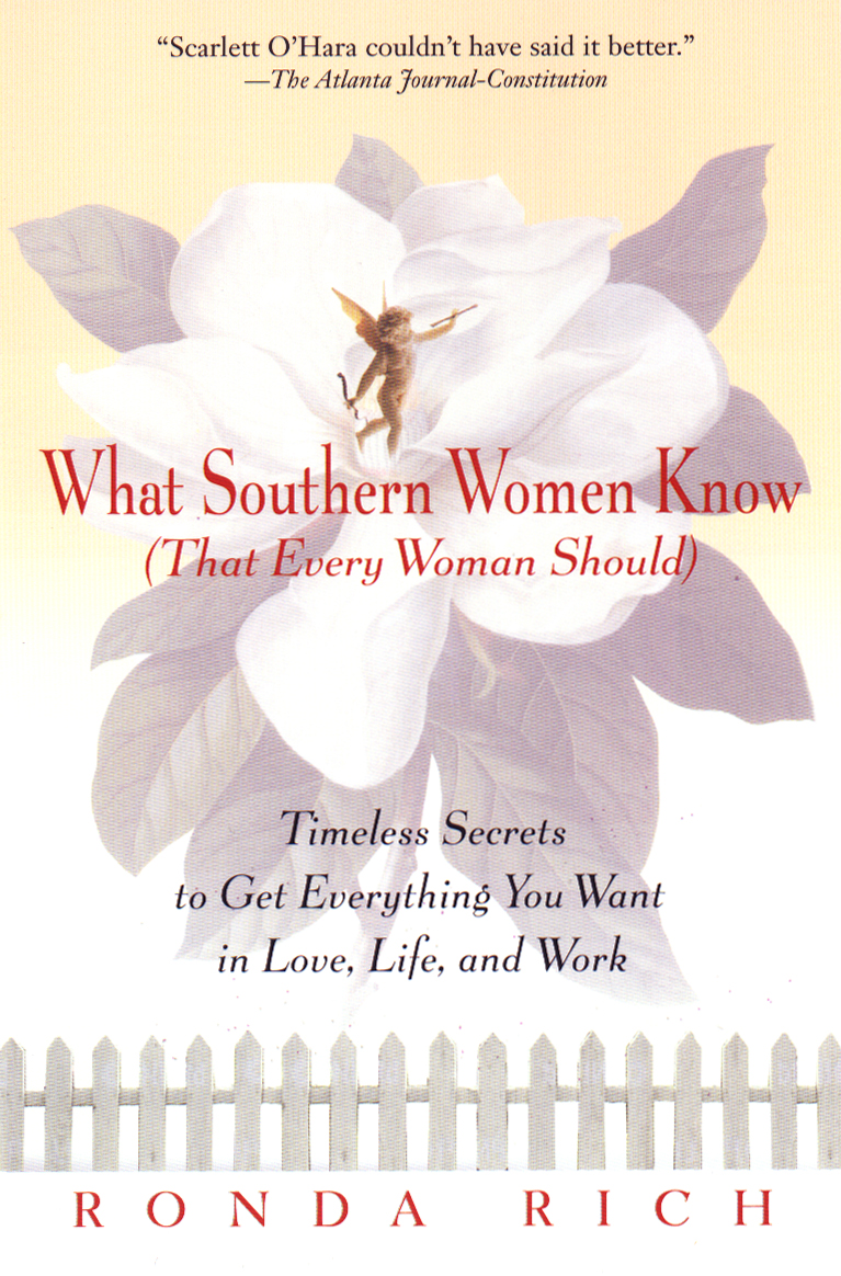 What Southern Women Know (That Every Woman Should): Timeless Secrets to Get Everything you Want in Love, Life, and Work By: Ronda Rich