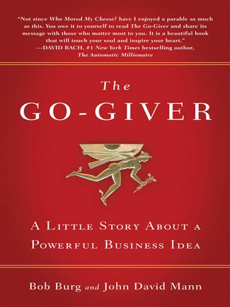 The Go-Giver: A Little Story About a Powerful Business Idea By: Bob Burg,John David Mann