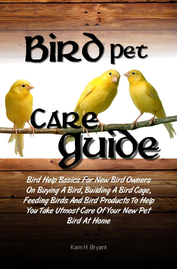 Bird Pet Care Guide By: Kam H. Bryant
