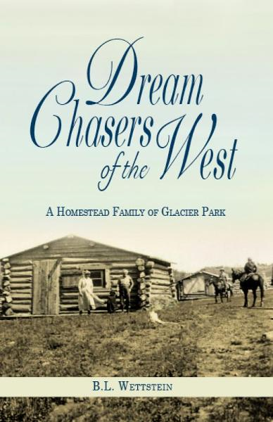 Dream Chasers of the West: A Homestead Family of Glacier Park By: B. L. Wettstein