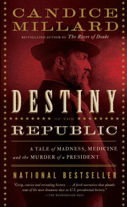 Destiny of the Republic: A Tale of Madness, Medicine and the Murder of a President By: Candice Millard
