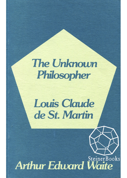 The Unknown Philosopher The Life of Louis Claude de Saint-Martin and the Substance of His Transcendental Doctrine