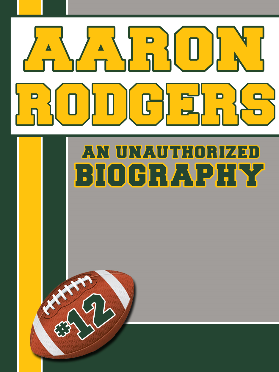 Aaron Rodgers: An Unauthorized Biography By: Belmont and Belcourt Biographies