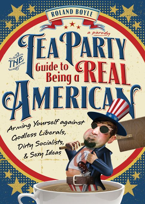 Tea Party Guide to Being a Real American: Arming Yourself against Godless Liberals, Dirty Socialists, and Sexy Ideas By: Roland Boyle