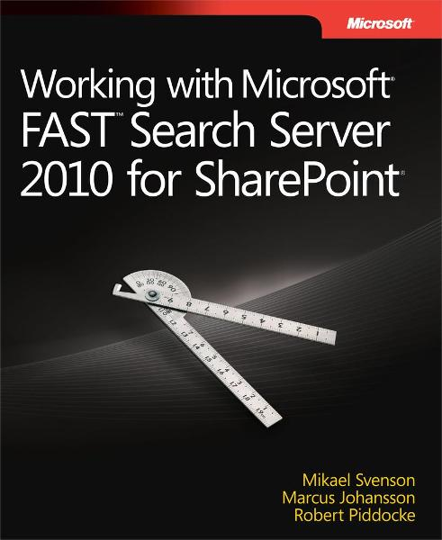 Working with Microsoft® FAST™ Search Server 2010 for SharePoint® By: Marcus  Johansson,Mikael Svenson,Robert  Piddocke