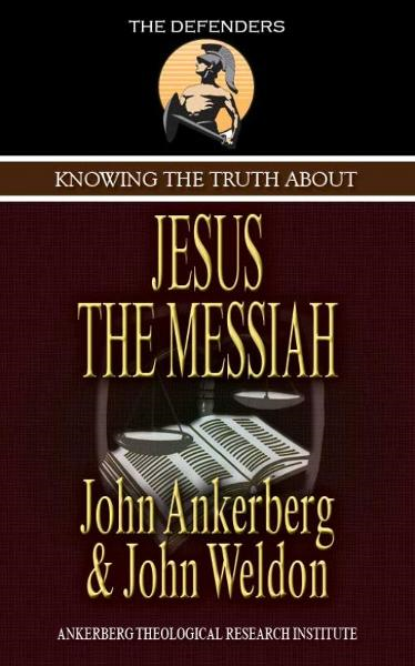 Knowing the Truth About Jesus the Messiah By: John Ankerberg
