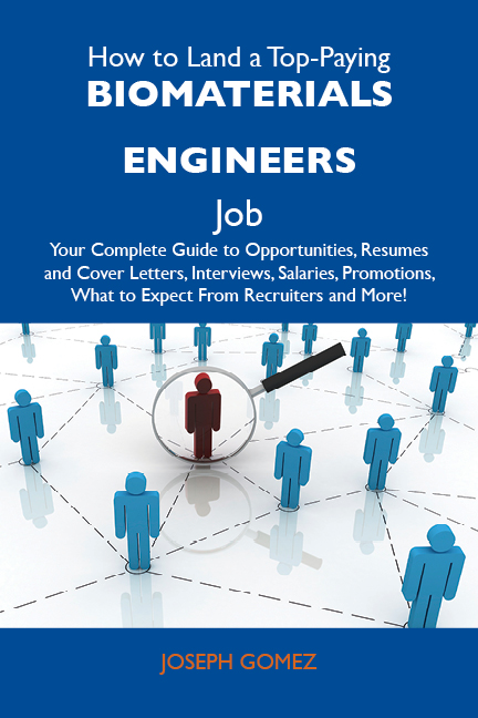 Gomez Joseph - How to Land a Top-Paying Biomaterials engineers Job: Your Complete Guide to Opportunities, Resumes and Cover Letters, Interviews, Salaries, Promotions, What to Expect From Recruiters and More