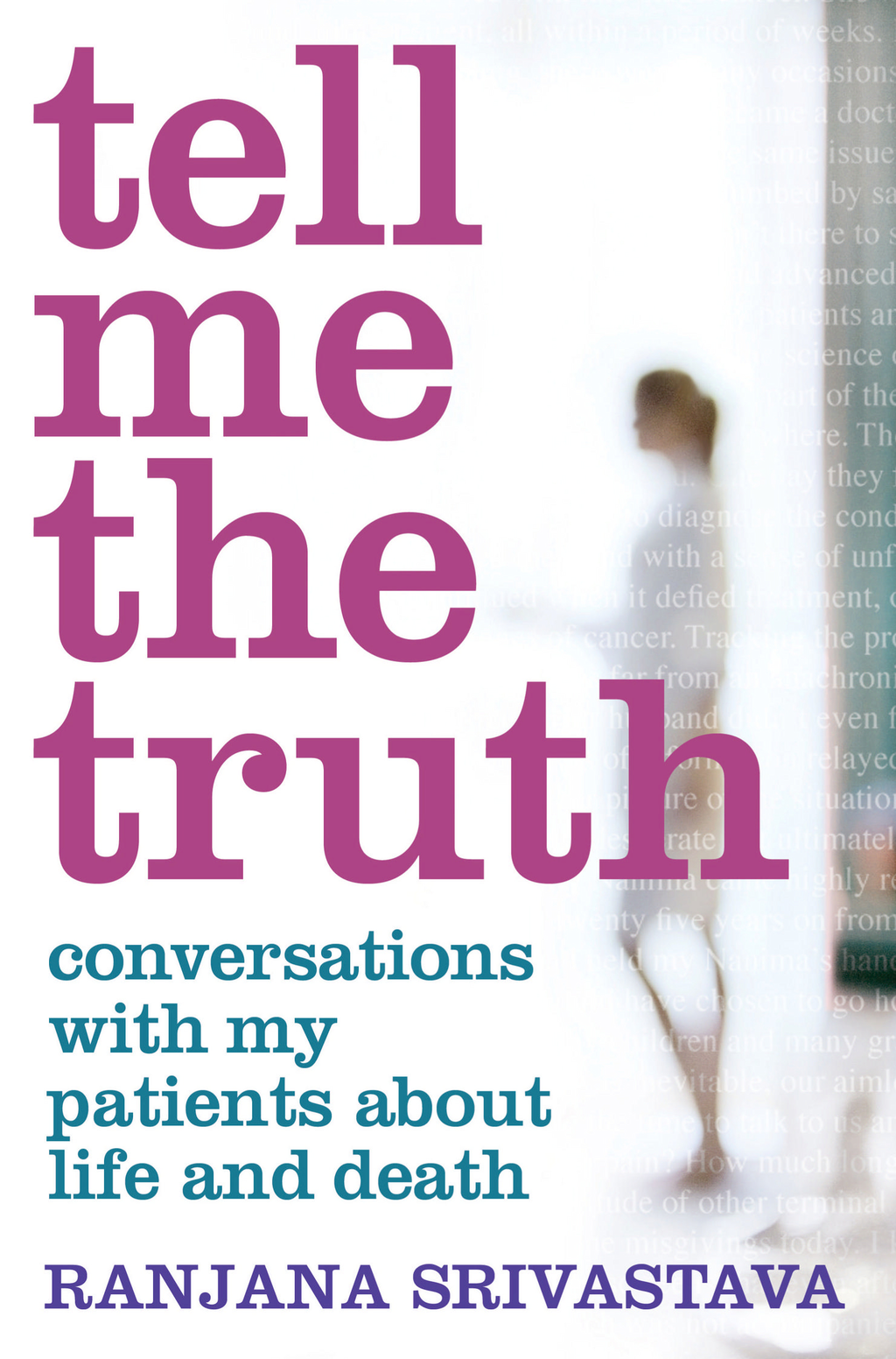 Tell Me the Truth: Conversations with my Patients about Life and Death By: Ranjana Srivastava