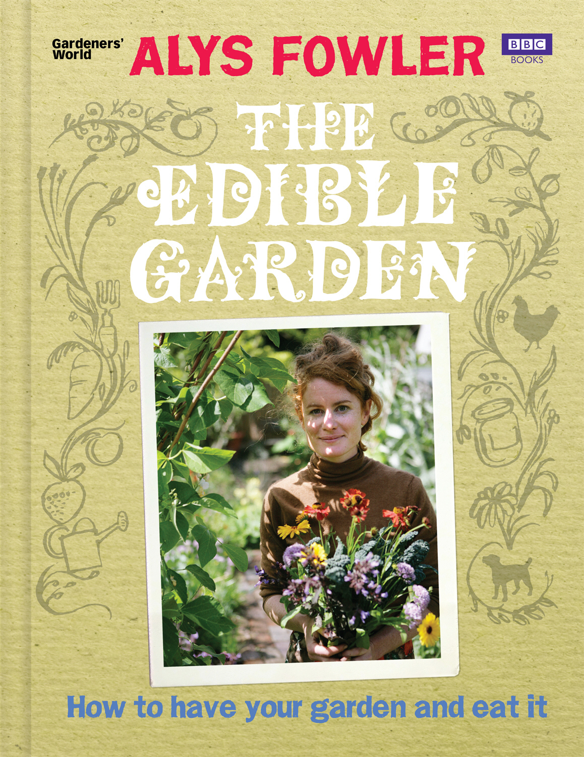 The Edible Garden How to Have Your Garden and Eat It