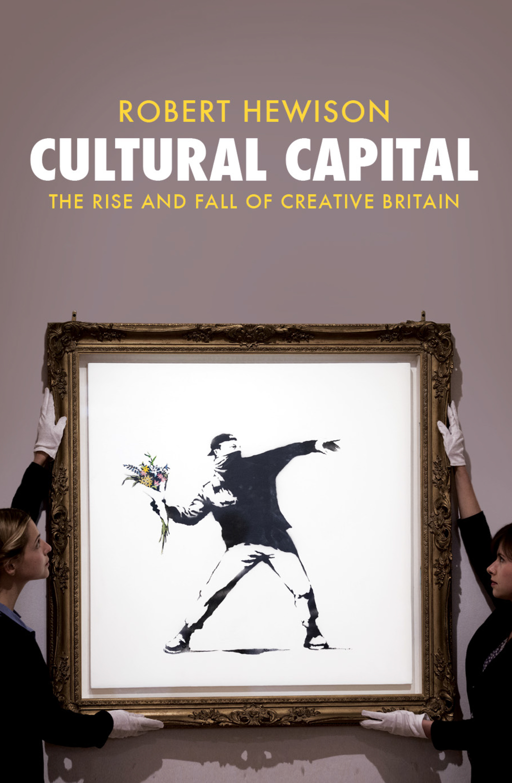 Cultural Capital The Rise and Fall of Creative Britain