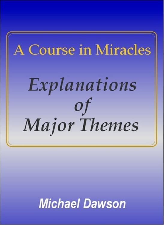A Course in Miracles - Explanations of Major Themes By: Michael Dawson