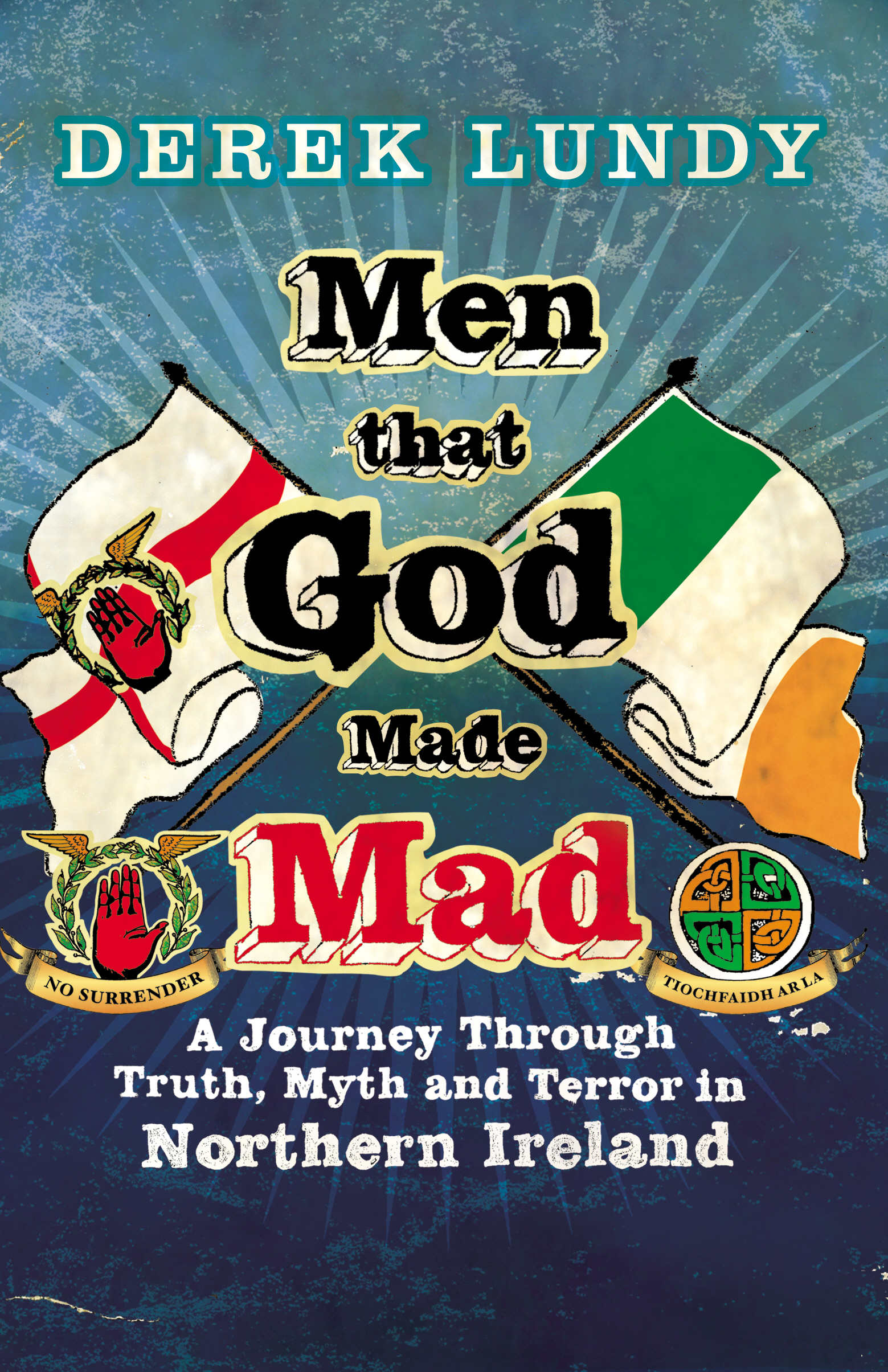 Men That God Made Mad A Journey through Truth,  Myth and Terror in Northern Ireland