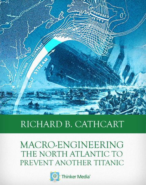 Macro-Engineering the North Atlantic to Prevent Another Titanic By: Richard B. Cathcart