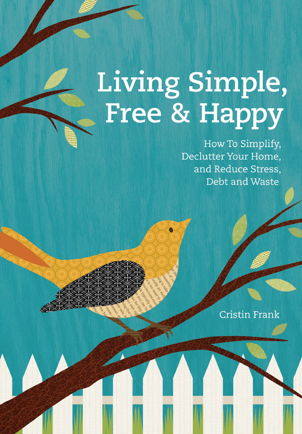 Living Simple, Free & Happy How to Simplify, Declutter Your Home, and Reduce Stress, Debt & Waste