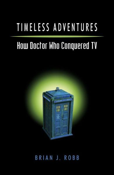 Timeless Adventures: How Doctor Who Conquered TV By: Brian J. Robb