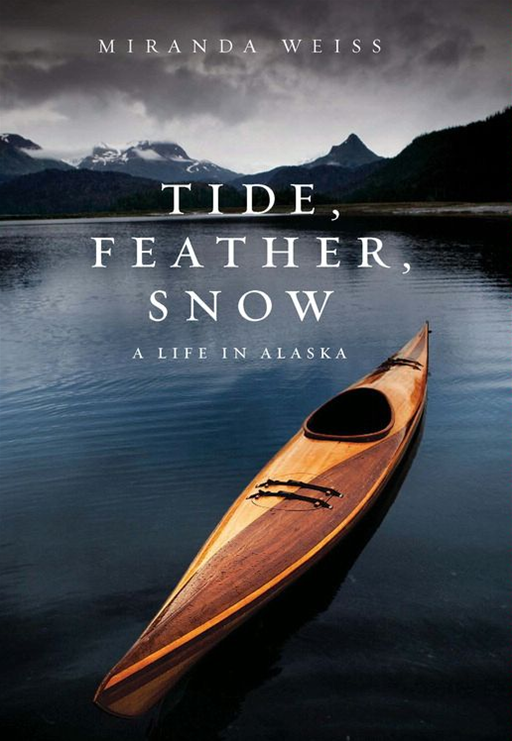 Tide, Feather, Snow: A Life in Alaska By: Miranda Weiss