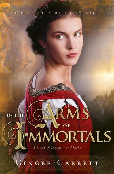 In the Arms of Immortals: A Novel of Darkness and Light By: Ginger Garrett